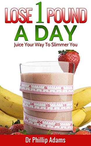 Lose 1 Pound A Day: Juice Your Way To A Slimmer You With Fat Loss  Recipes