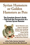 Syrian Hamsters or Golden Hamsters as Pets: Care, cages or aquarium, food, habitat, shedding, feeding, diet, diseases, toys, names, all ... the perspective of a curious Syrian Hamster
