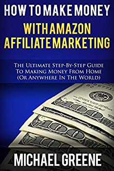 How To Make Money With Amazon Affiliate Marketing  The Ultimate Step-By-Step Guide To Making Money From Home  Affiliate Marketing,How To Make Money .. program amazon affiliate books   Volume 1