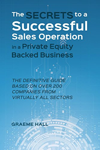 The Secrets To A Successful Sales Operation In A Private Equity Backed Business: The Definitive Guide Based On Over 200 Companies From Virtually All Sectors
