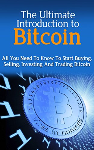 Bitcoin: All You Need To Know To Start Buying, Selling, Investing, and Trading Bitcoin (Bitcoin, Currency, Trading, Personal Finance, Finance, Money, Bitcoin ... Mining, Bitcoin Guide, Beginners Guide)