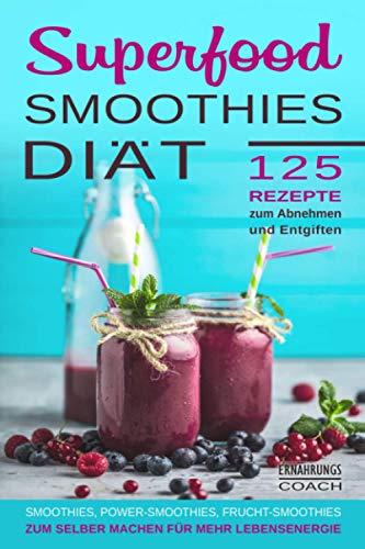 Superfood Smoothies: Superfood Smoothies Diät 125 Rezepte zum Abnehmen und Entgiften Smoothies, Power-Smoothies, Frucht-Smoothies zum selber machen für mehr Lebensenergie