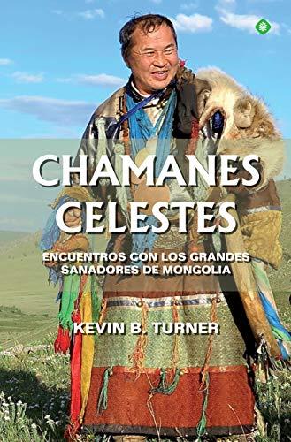 Amazon.com: Chamanes celestes: Encuentros con los grandes sanadores de Mongolia (Spanish Edition) eBook: Turner, Kevin B.: Kindle Store