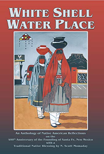 White Shell Water Place: An Anthology of Native American Reflections on the 400th Anniversary of the Founding of Santa Fe, New Mexico with a Traditional ... by N. Scott Momaday (English Edition)
