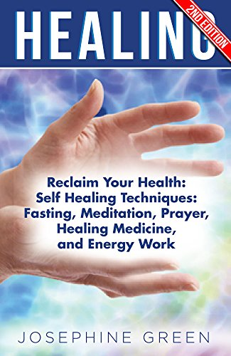 Healing: Reclaim Your Health: Self Healing Techniques: Fasting, Meditation, Prayer, Healing Medicine, and Energy Work by [Josephine Green]