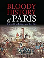 Bloody History of Paris: Riots, Revolution and Rat Pie (Bloody Histories)
