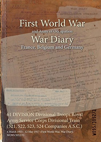 61 DIVISION Divisional Troops Royal Army Service Corps Divisional Train (521, 522, 523, 524 Companies A.S.C.) : 4 March 1915 - 12 May 1917 (First World War, War Diary, WO95/3052/3) (English Edition)