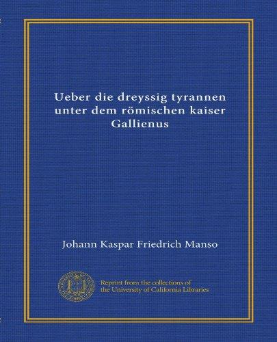 Ueber die dreyssig tyrannen unter dem römischen kaiser Gallienus (Vol-1) (German Edition)