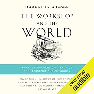 The Workshop and the World     What Ten Thinkers Can Teach Us About Science and Authority              By:                                                                                                                                 Robert P. Crease                               Narrated by:                                                                                                                                 Jonathan Todd Ross                      Length: 9 hrs and 43 mins     6 ratings     Overall 3.5