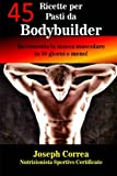 45 Ricette per Pasti da Bodybuilder: Incrementa la massa muscolare in 10 giorni o meno!