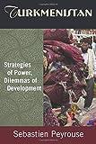 Turkmenistan: Strategies of Power, Dilemmas of Development: Strategies of Power, Dilemmas of Development