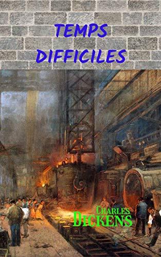 Temps Difficiles: Un grand ouvrage de Charles Dickens qui raconte le changement d'une société à l'époque de la révolution industrielle. (French Edition)