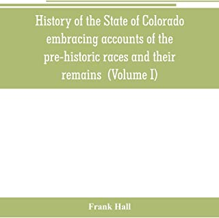 History of the State of Colorado, embracing accounts of the pre-historic races and their remains: the earliest Spanish, Fr...