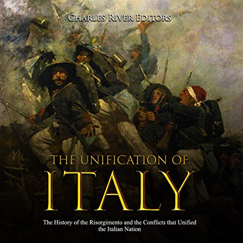 The Unification of Italy: The History of the Risorgimento and the Conflicts that Unified the Italian Nation cover art