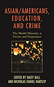 Asian/Americans, Education, and Crime: The Model Minority as Victim and Perpetrator (Race and Education in the Twenty-First Century)