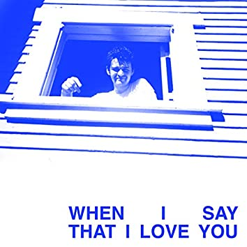 When I Say That I Love You