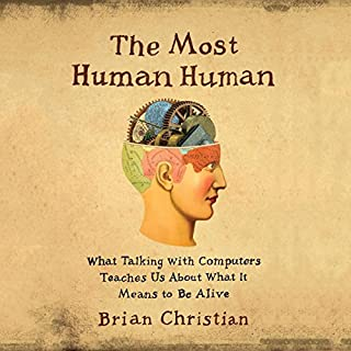 The Most Human Human     What Talking with Computers Teaches Us About What It Means to Be Alive              By:                                                                                                                                 Brian Christian                               Narrated by:                                                                                                                                 Brian Christian                      Length: 9 hrs and 37 mins     531 ratings     Overall 4.2