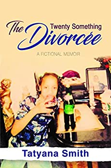 The Twenty Something Divorcée: A Fictional Memoir by [Tatyana Smith]