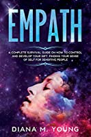 Empath: A Complete Survival Guide on how to Control and Develop your Gift, Finding your Sense of Self for Sensitive People