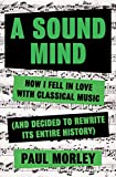 Image of A Sound Mind: How I Fell in Love With Classical Music (and Decided to Rewrite its Entire History)
