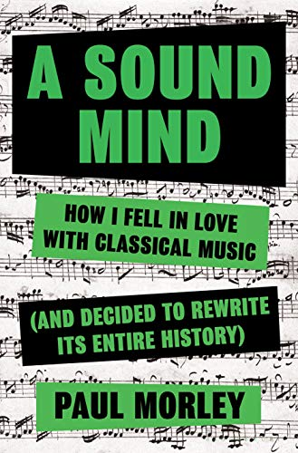 A Sound Mind: How I Fell in Love with Classical Music (and Decided to Rewrite Its Entire History)