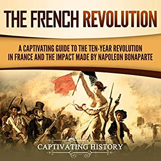 Couverture de The French Revolution: A Captivating Guide to the Ten-Year Revolution in France and the Impact Made by Napoleon Bonaparte