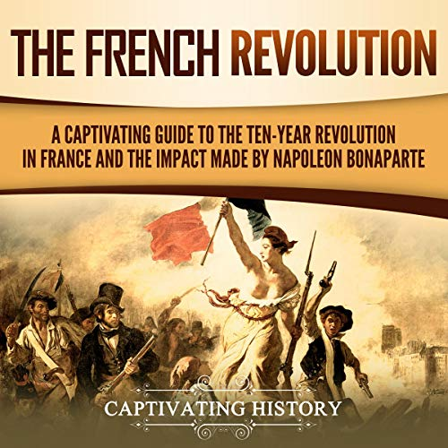 The French Revolution: A Captivating Guide to the Ten-Year Revolution in France and the Impact Made by Napoleon Bonaparte cover art