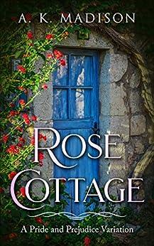 Rose Cottage: A Pride and Prejudice Variation by [A. K.  Madison]