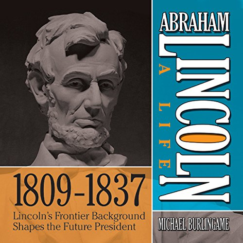 Abraham Lincoln     A Life 1809-1837: Lincoln's Frontier Background Shapes the Future President              By:                                                                                                                                 Michael Burlingame                               Narrated by:                                                                                                                                 Sean Pratt                      Length: 8 hrs and 13 mins     Not rated yet     Overall 0.0
