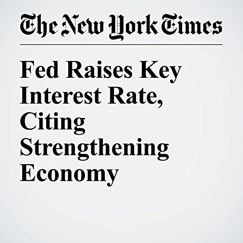 Fed Raises Key Interest Rate, Citing Strengthening Economy cover art