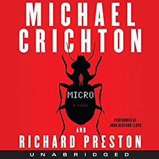 Micro                   Written by:                                                                                                                                 Michael Crichton,                                                                                        Richard Preston                               Narrated by:                                                                                                                                 John Bedford Lloyd                      Length: 13 hrs and 53 mins     8 ratings     Overall 4.1