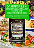 Dampfgaren: Durch den Dampfgarer gesund und Vitaminreich Kochen: Entdecke über 60 Rezepte mit Fleisch, Fisch, Gemüse und Beilagen, die du schonend und gesund in einem Dampfgarer zubereitest!