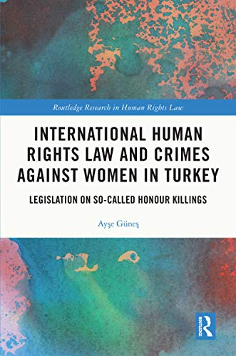 International Human Rights Law and Crimes Against Women in Turkey: Legislation on So-Called Honour Killings (Routledge Research in Human Rights Law) (English Edition)