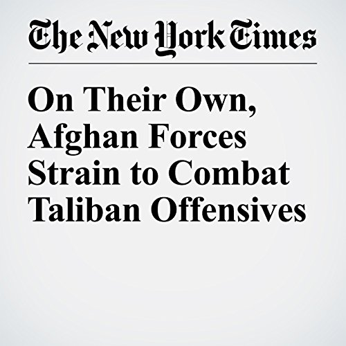 On Their Own, Afghan Forces Strain to Combat Taliban Offensives cover art
