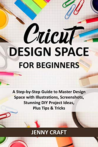Cricut Design Space for Beginners: A Step-by-Step Guide to Master Design Space with Illustrations, Screenshots, Stunning DIY Project Ideas, Plus Tips & Tricks (English Edition)