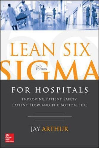 Lean Six Sigma for Hospitals: Improving Patient Safety, Patient Flow and the Bottom Line, Second Edi