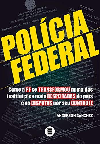 Polícia Federal – Como a PF se transformou numa das instituições mais respeitadas do país e as disputas por seu controle: Volume 1