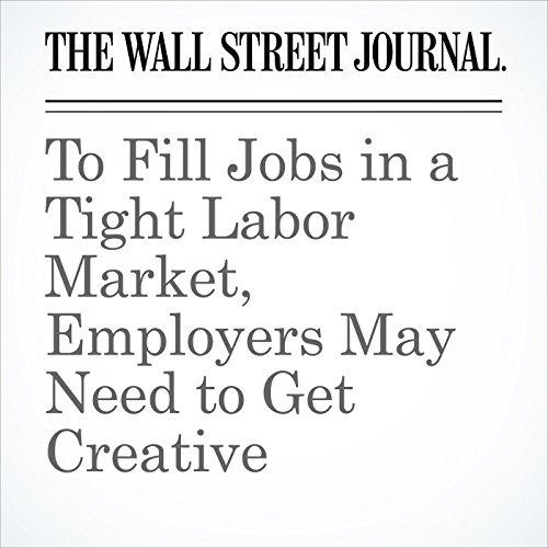 To Fill Jobs in a Tight Labor Market, Employers May Need to Get Creative audiobook cover art