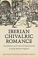 Iberian Chivalric Romance: Translations and Cultural Transmission in Early Modern England (Toronto Iberic)