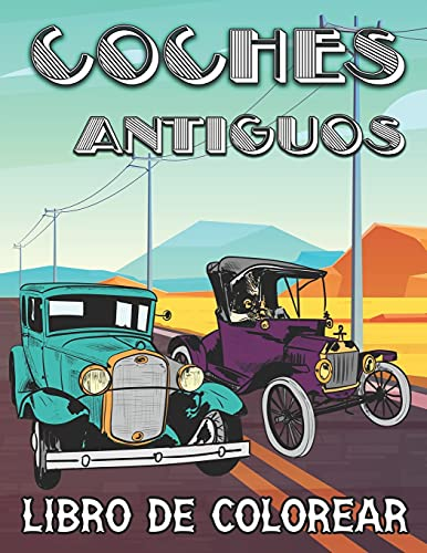 Coches Antiguos Libro de Colorear: Vehículos Retro y Coches Clásicos de época para Aliviar el Estrés y Relajarse - Colorear para Niños, Adolescentes y Adultos