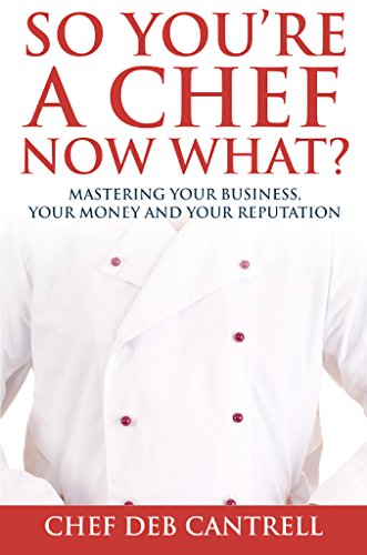 Book: So You're A Chef Now What? - Mastering Your Business, Your Money and Your Reputation by Deb Cantrell