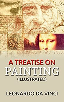 A Treatise on Painting (Illustrated) by [Leonardo da Vinci]