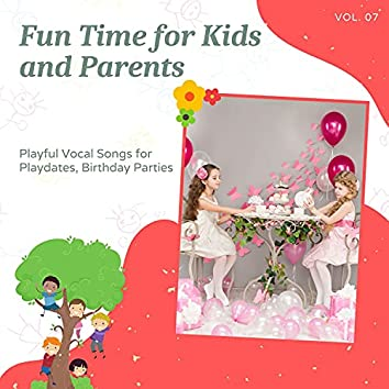 Fun Time For Kids And Parents - Playful Vocal Songs For Playdates, Birthday Parties, Vol. 07