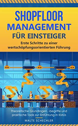 Shopfloor Management für Einsteiger: Erste Schritte zu einer wertschöpfungsorientierten Führung – theoretische Grundlagen, -begriffe und praktische Tools zur Einführung in KMUs