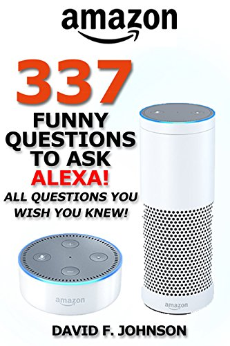 Amazon Alexa 337 Funny Questions to Ask Alexa (Amazon Echo, Amazon Echo Dot, Alexa Skills) (English Edition)