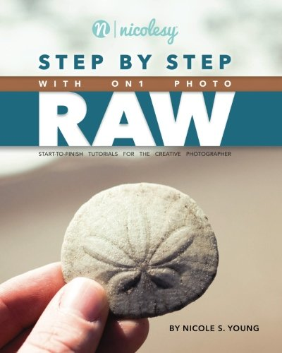 Step by Step with ON1 Photo RAW: Start-to-Finish Tutorials for the Creative Photographer