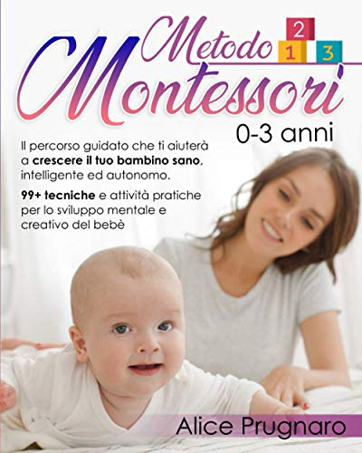 Metodo Montessori 0-3 Anni: Il Percorso Guidato che Ti Aiuterà a Crescere il Tuo Bambino Sano, Intelligente ed Autonomo. 99+ Tecniche e Attività Pratiche per lo Sviluppo Mentale e Creativo del Bebè