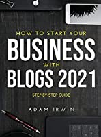 How to Start Your Business with Blogs 2021: Step-By-Step Guide