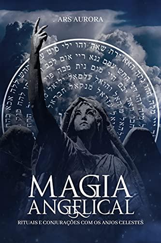 Magia Angelical: Rituais e conjurações com os anjos celestes