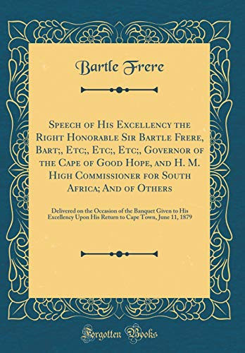 Speech of His Excellency the Right Honorable Sir Bartle Frere, Bart;, Etc;, Etc;, Etc;, Governor of the Cape of Good Hope, and H. M. High Commissioner ... of the Banquet Given to His Excellency Upon H